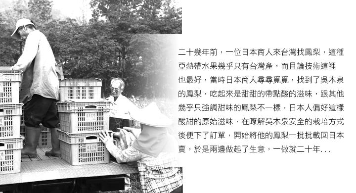 二十幾年前,一位日本商人來台灣找鳳梨,這種亞熱帶水果幾乎只有台灣產,而且論技術這裡也最好,當時日本商人尋尋覓覓,找到了吳木泉鳳梨,吃起來是甜甜的帶點酸的滋味,跟其他幾乎只強調甜味的鳳梨不一樣,日本人偏好這樣酸甜的原始滋味,在瞭解吳木泉安全的栽培方式後便下了訂單,開始將他的鳳梨一批批載回日本賣,於是兩邊做起了生意,一做就二十年。